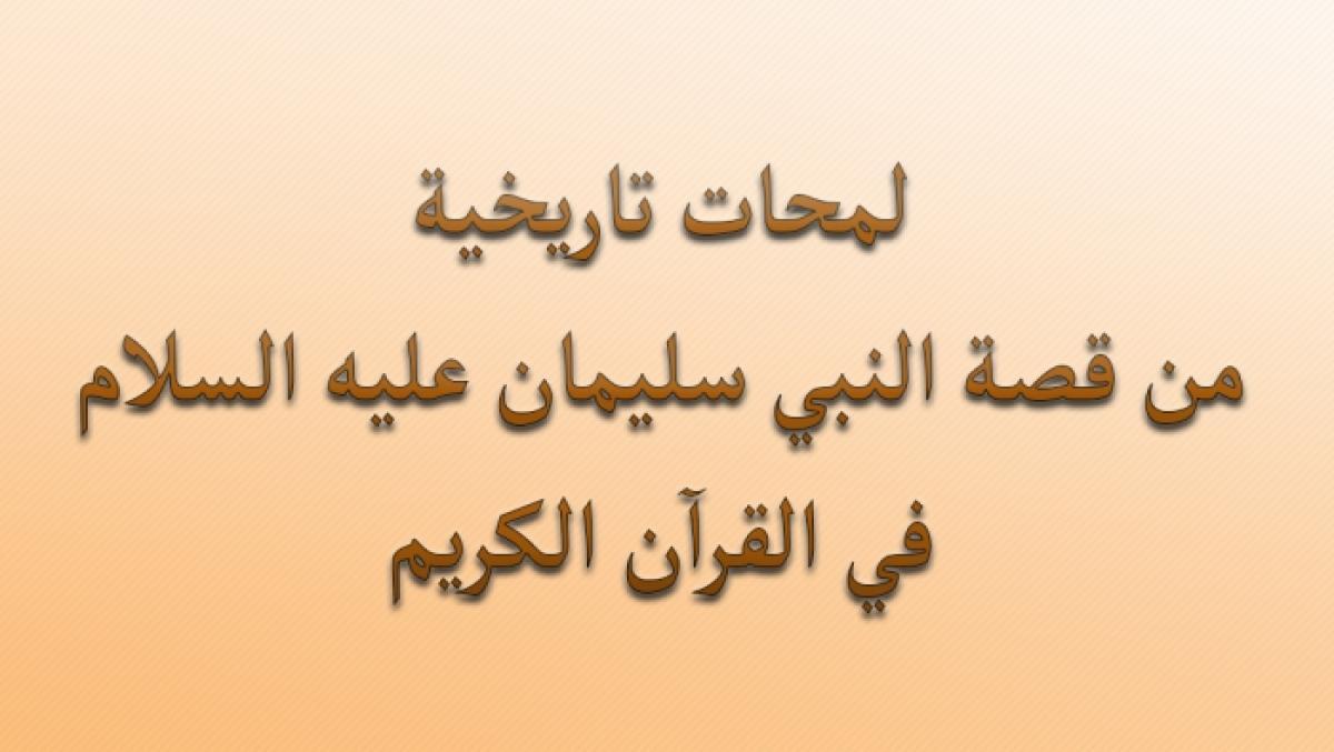 """لمحات تاريخية من قصة النبي سليمان """"عليه السلام"""" في القرآن الكريم"""